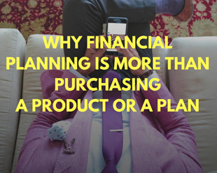 Why Financial Planning Is More than Purchasing a Product or a Plan